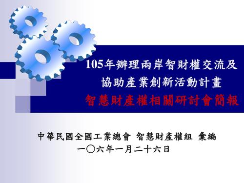 105年辦理兩岸智財權交流及協助產業創新活動計畫-智慧財產權相關研討會簡報